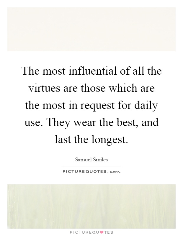 The most influential of all the virtues are those which are the most in request for daily use. They wear the best, and last the longest Picture Quote #1
