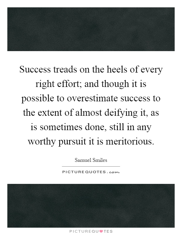 Success treads on the heels of every right effort; and though it is possible to overestimate success to the extent of almost deifying it, as is sometimes done, still in any worthy pursuit it is meritorious Picture Quote #1