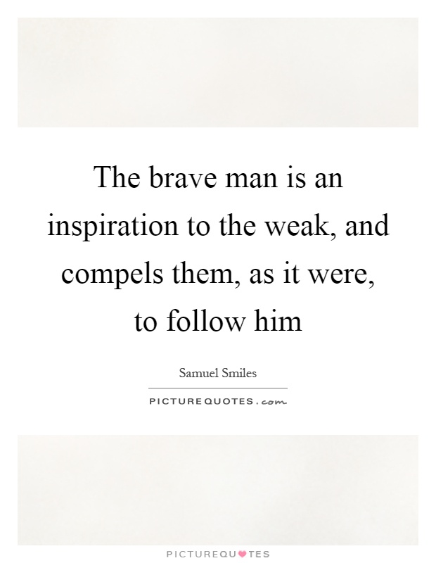 The brave man is an inspiration to the weak, and compels them, as it were, to follow him Picture Quote #1