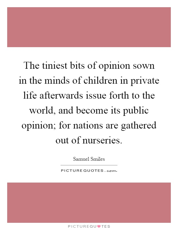 The tiniest bits of opinion sown in the minds of children in private life afterwards issue forth to the world, and become its public opinion; for nations are gathered out of nurseries Picture Quote #1