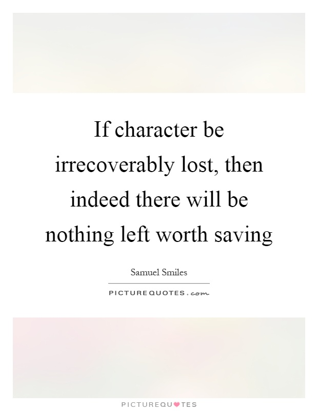 If character be irrecoverably lost, then indeed there will be nothing left worth saving Picture Quote #1