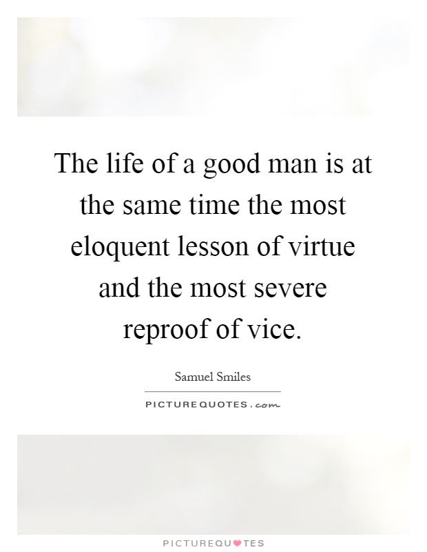 The life of a good man is at the same time the most eloquent lesson of virtue and the most severe reproof of vice Picture Quote #1