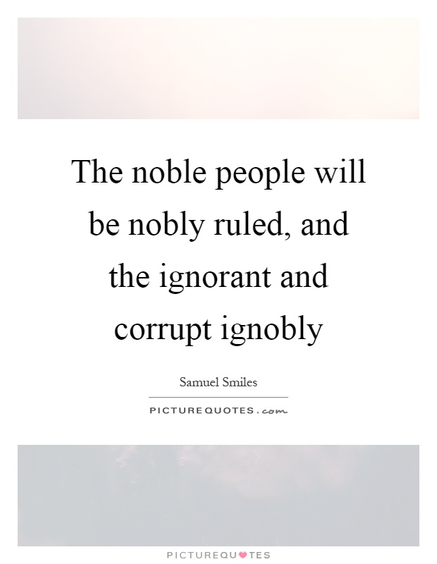 The noble people will be nobly ruled, and the ignorant and corrupt ignobly Picture Quote #1