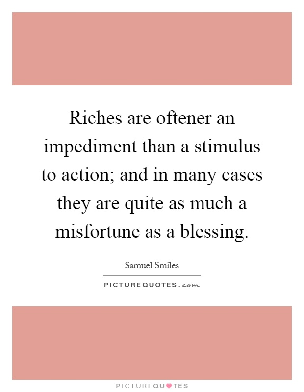 Riches are oftener an impediment than a stimulus to action; and in many cases they are quite as much a misfortune as a blessing Picture Quote #1