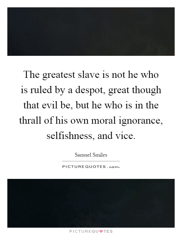 The greatest slave is not he who is ruled by a despot, great though that evil be, but he who is in the thrall of his own moral ignorance, selfishness, and vice Picture Quote #1