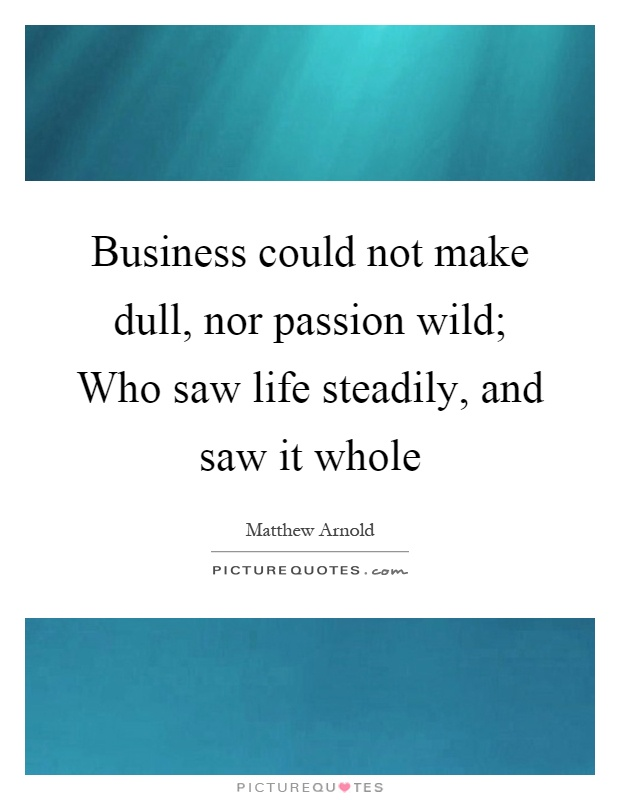 Business could not make dull, nor passion wild; Who saw life steadily, and saw it whole Picture Quote #1