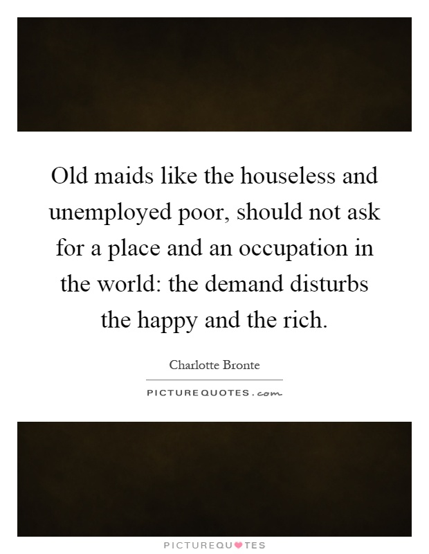 Old maids like the houseless and unemployed poor, should not ask for a place and an occupation in the world: the demand disturbs the happy and the rich Picture Quote #1
