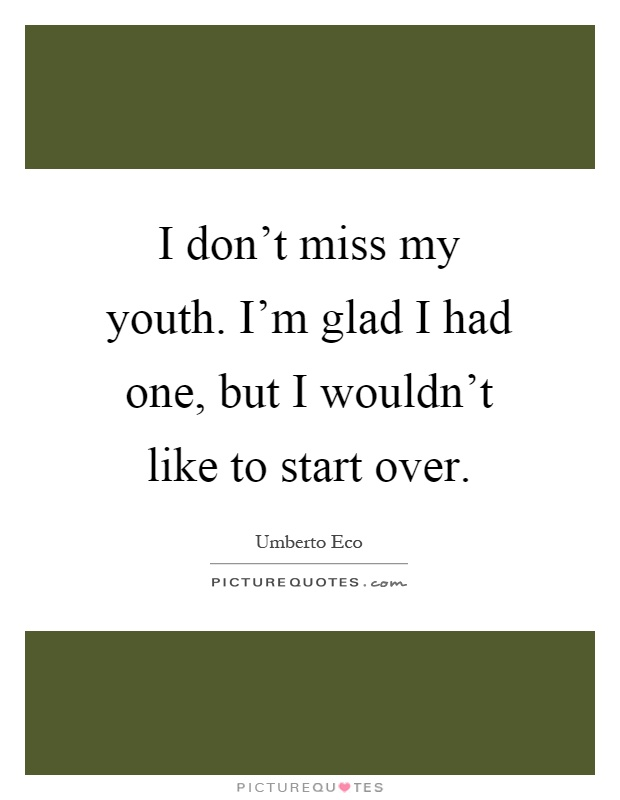 I don't miss my youth. I'm glad I had one, but I wouldn't like to start over Picture Quote #1