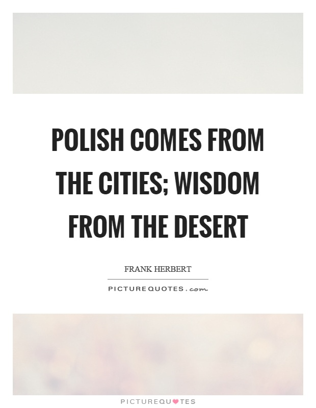 Polish comes from the cities; wisdom from the desert Picture Quote #1