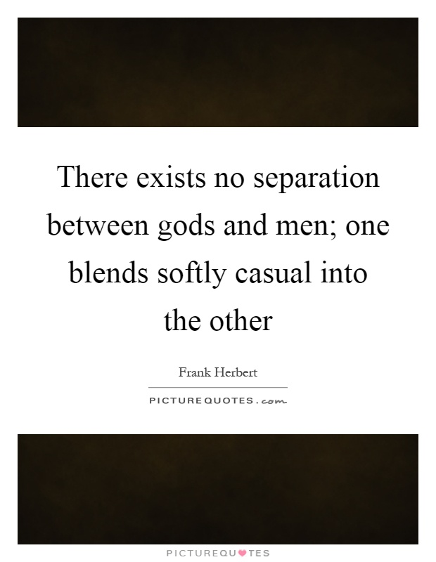 There exists no separation between gods and men; one blends softly casual into the other Picture Quote #1