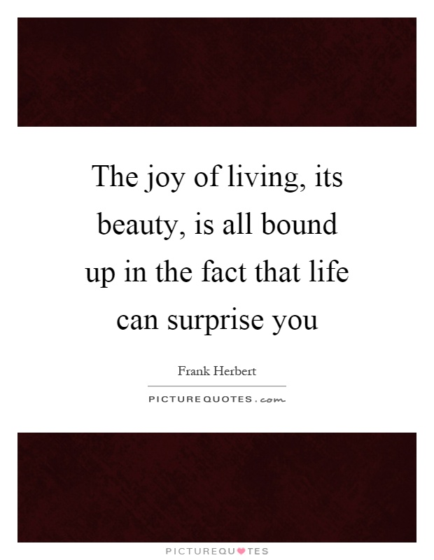 The joy of living, its beauty, is all bound up in the fact that life can surprise you Picture Quote #1