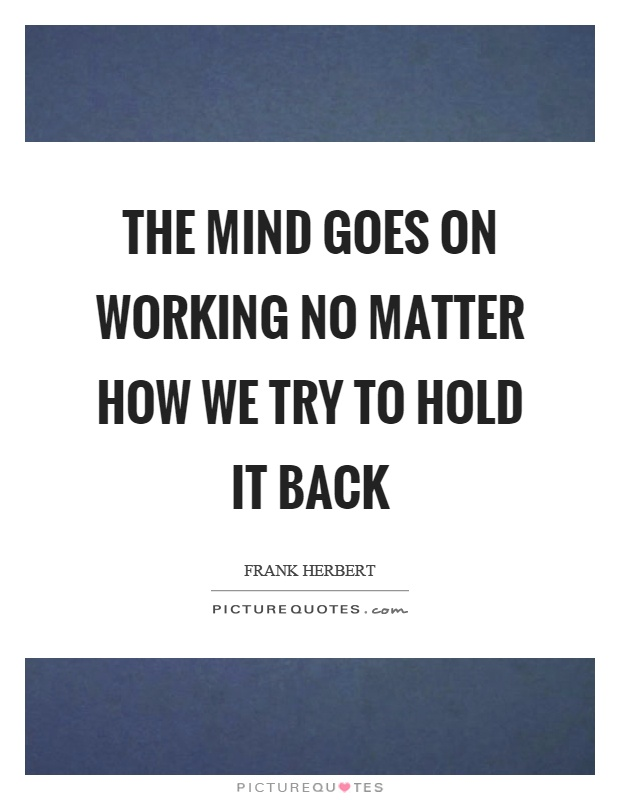 The mind goes on working no matter how we try to hold it back Picture Quote #1