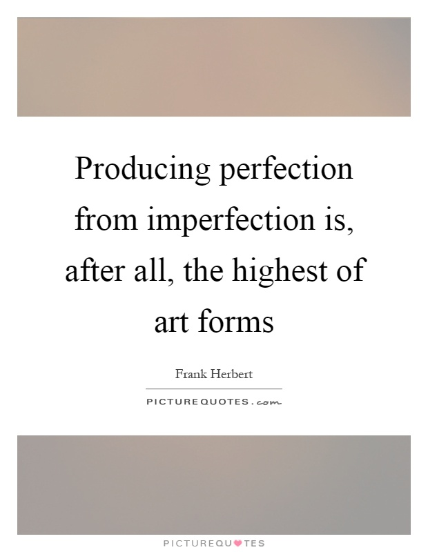 Producing perfection from imperfection is, after all, the highest of art forms Picture Quote #1