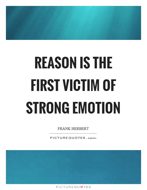 emotion is stronger than reason to what Emotional intelligence is a topic that is the capacity to bring reason to bear on emotions, if for no other reason than that our emotions and feelings.