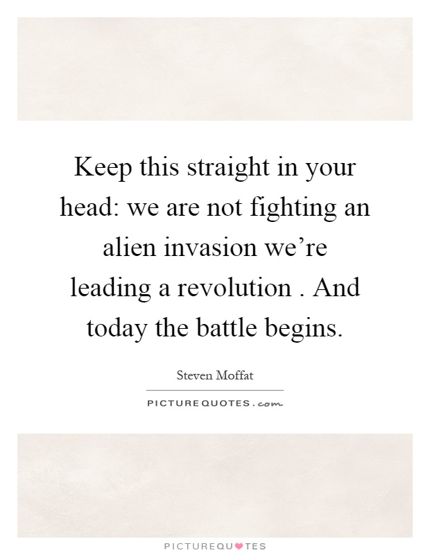 Keep this straight in your head: we are not fighting an alien invasion we're leading a revolution. And today the battle begins Picture Quote #1