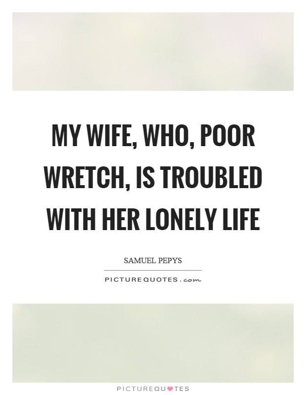 My wife, who, poor wretch, is troubled with her lonely life Picture Quote #1