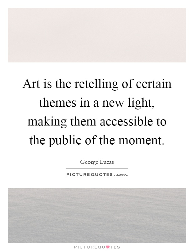 Art is the retelling of certain themes in a new light, making them accessible to the public of the moment Picture Quote #1