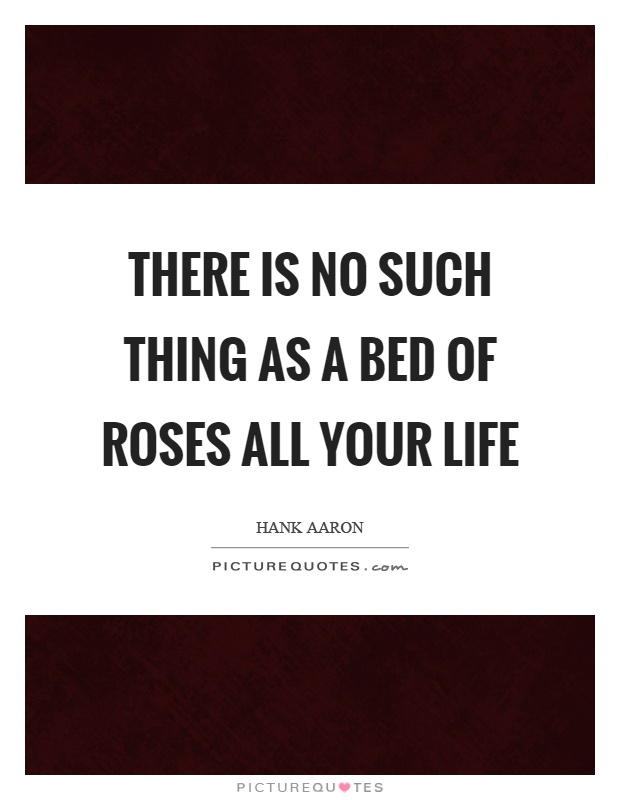 There is no such thing as a bed of roses all your life Picture Quote #1
