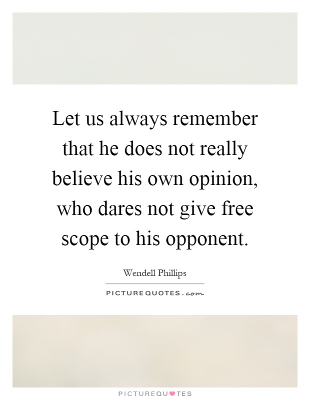 Let us always remember that he does not really believe his own opinion, who dares not give free scope to his opponent Picture Quote #1