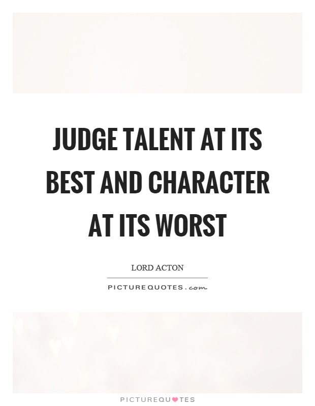 Judge talent at its best and character at its worst Picture Quote #1