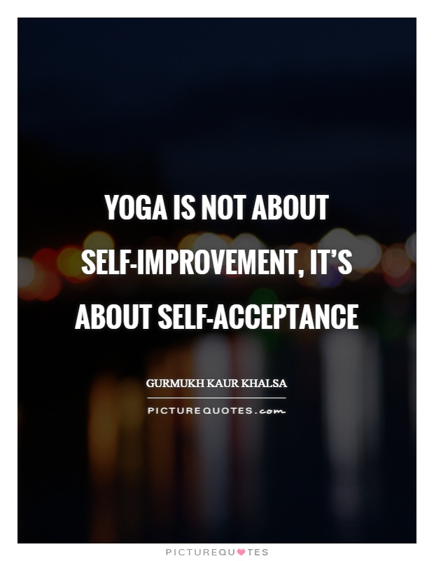 Yoga is not about self-improvement, it's about self-acceptance Picture Quote #1