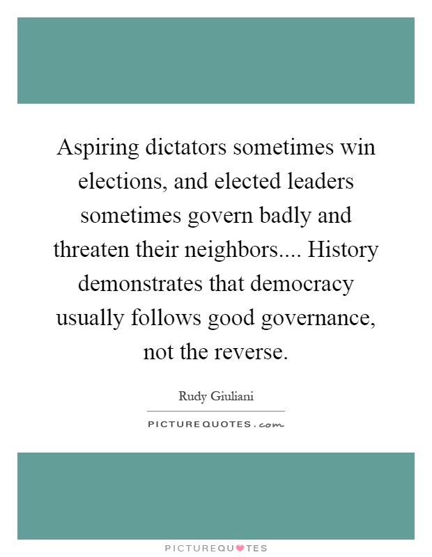 Aspiring dictators sometimes win elections, and elected leaders sometimes govern badly and threaten their neighbors.... History demonstrates that democracy usually follows good governance, not the reverse Picture Quote #1