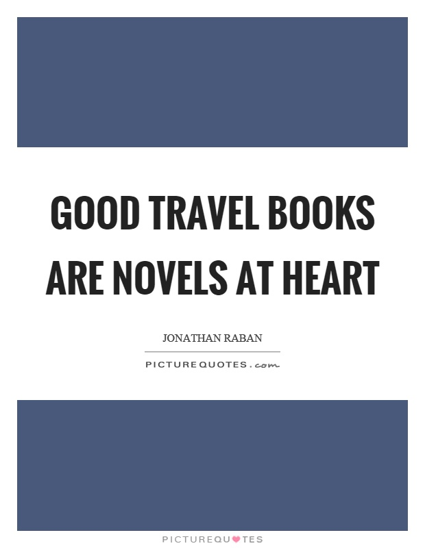 Good travel books are novels at heart Picture Quote #1