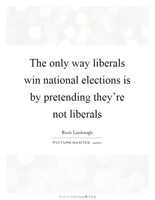 The only way liberals win national elections is by pretending they're not liberals Picture Quote #1