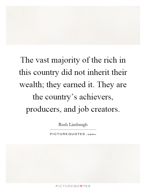 The vast majority of the rich in this country did not inherit their wealth; they earned it. They are the country's achievers, producers, and job creators Picture Quote #1