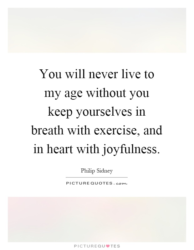 You will never live to my age without you keep yourselves in breath with exercise, and in heart with joyfulness Picture Quote #1