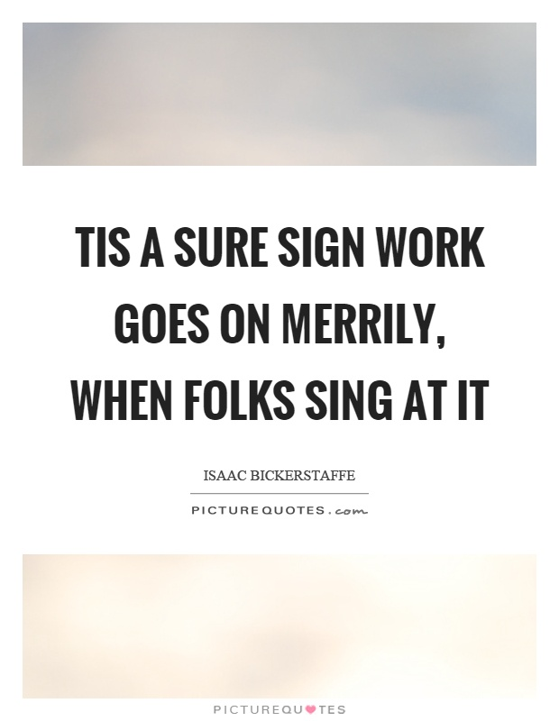 Tis a sure sign work goes on merrily, when folks sing at it Picture Quote #1