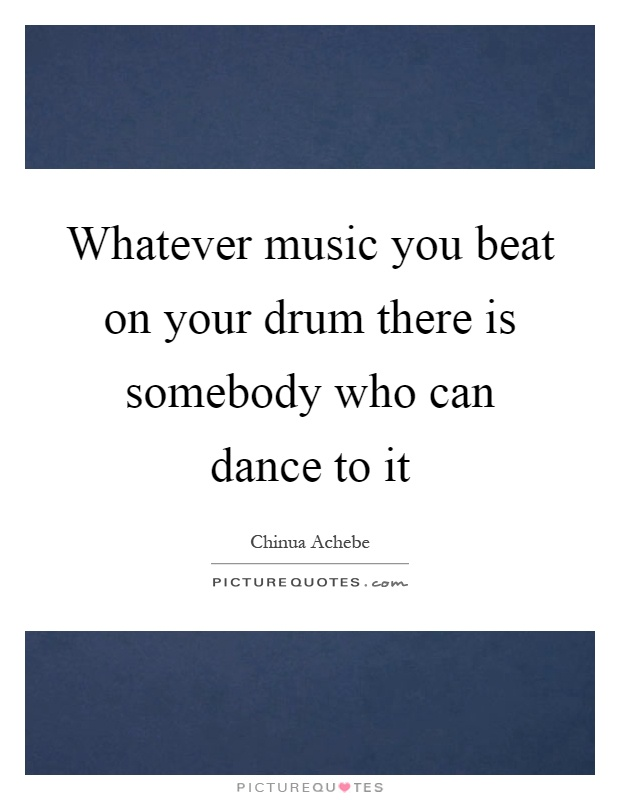 Whatever music you beat on your drum there is somebody who can dance to it Picture Quote #1