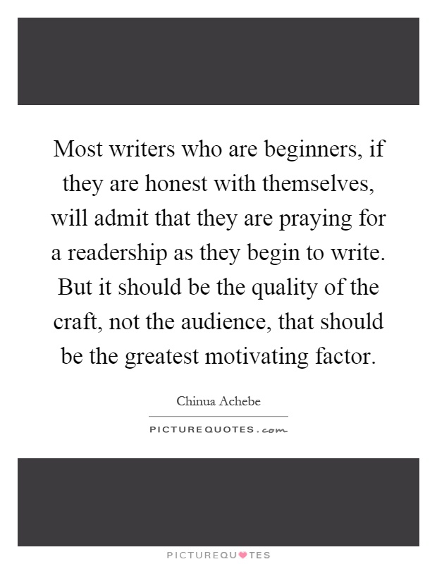 Most writers who are beginners, if they are honest with themselves, will admit that they are praying for a readership as they begin to write. But it should be the quality of the craft, not the audience, that should be the greatest motivating factor Picture Quote #1