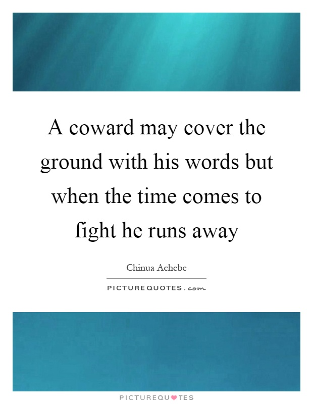 A coward may cover the ground with his words but when the time comes to fight he runs away Picture Quote #1