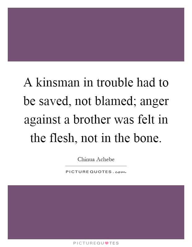 A kinsman in trouble had to be saved, not blamed; anger against a brother was felt in the flesh, not in the bone Picture Quote #1