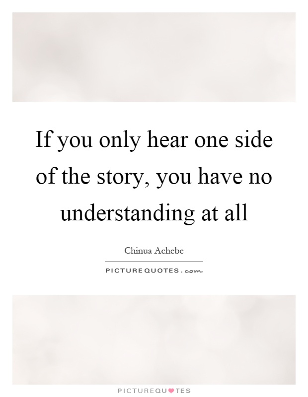 If you only hear one side of the story, you have no understanding at all Picture Quote #1