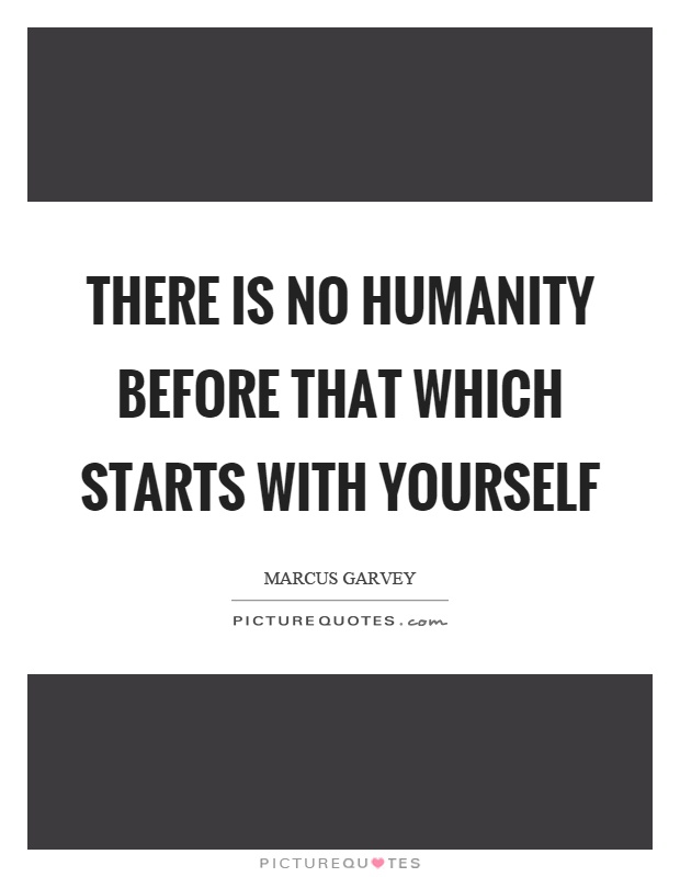 There is no humanity before that which starts with yourself Picture Quote #1
