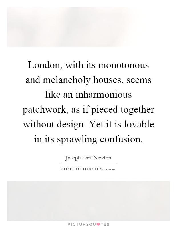 London, with its monotonous and melancholy houses, seems like an inharmonious patchwork, as if pieced together without design. Yet it is lovable in its sprawling confusion Picture Quote #1