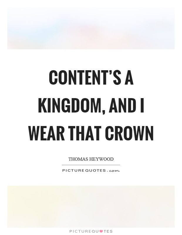 Content's a kingdom, and I wear that crown Picture Quote #1