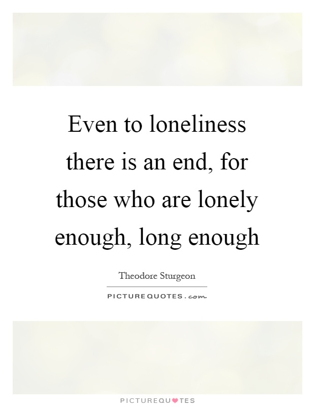 Even to loneliness there is an end, for those who are lonely enough, long enough Picture Quote #1