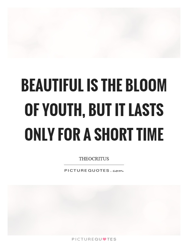 Beautiful is the bloom of youth, but it lasts only for a short time Picture Quote #1