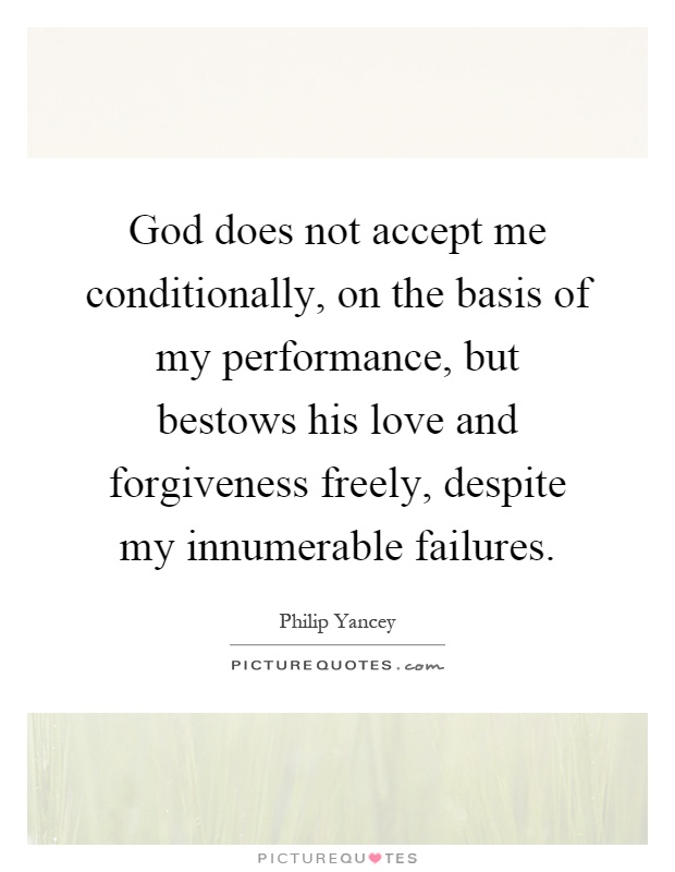 God does not accept me conditionally, on the basis of my performance, but bestows his love and forgiveness freely, despite my innumerable failures Picture Quote #1