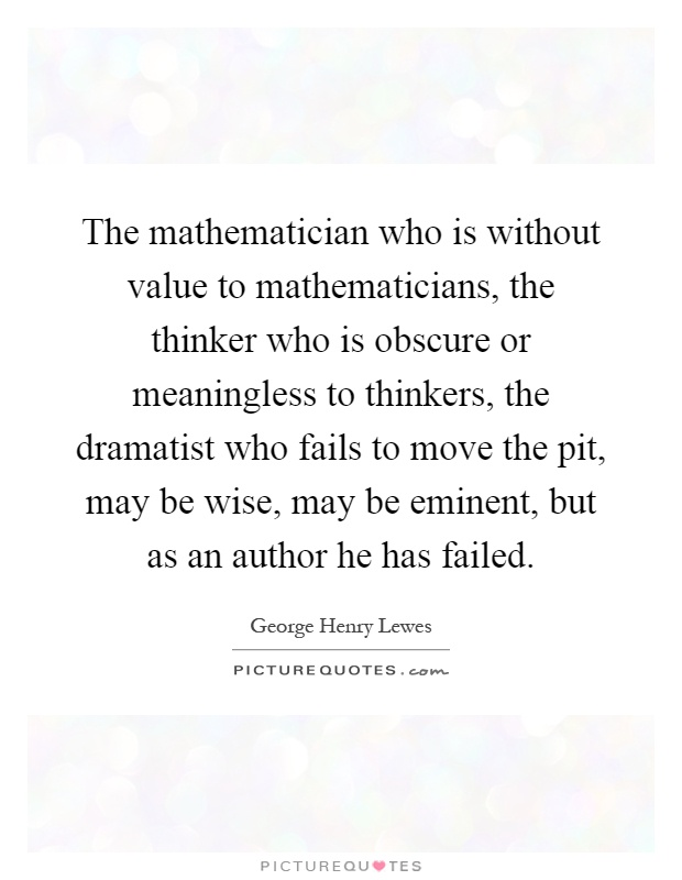 The mathematician who is without value to mathematicians, the thinker who is obscure or meaningless to thinkers, the dramatist who fails to move the pit, may be wise, may be eminent, but as an author he has failed Picture Quote #1