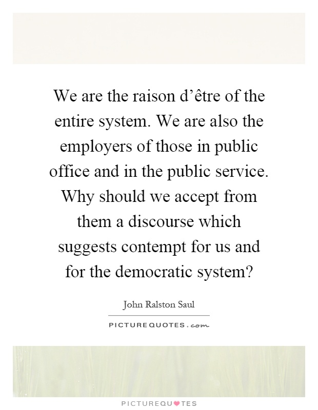 We are the raison d'être of the entire system. We are also the employers of those in public office and in the public service. Why should we accept from them a discourse which suggests contempt for us and for the democratic system? Picture Quote #1