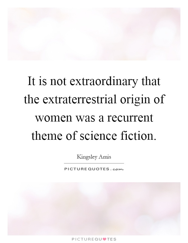 It is not extraordinary that the extraterrestrial origin of women was a recurrent theme of science fiction Picture Quote #1