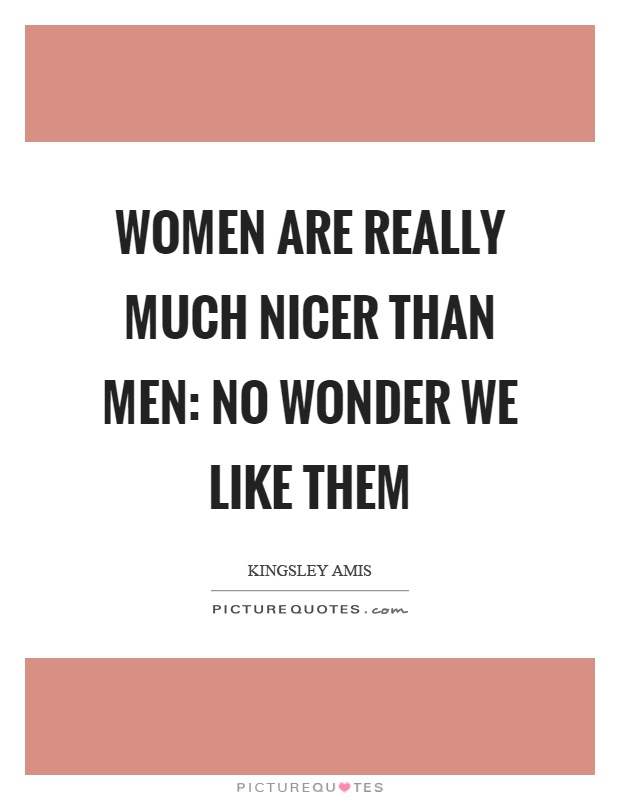 Women are really much nicer than men: No wonder we like them Picture Quote #1