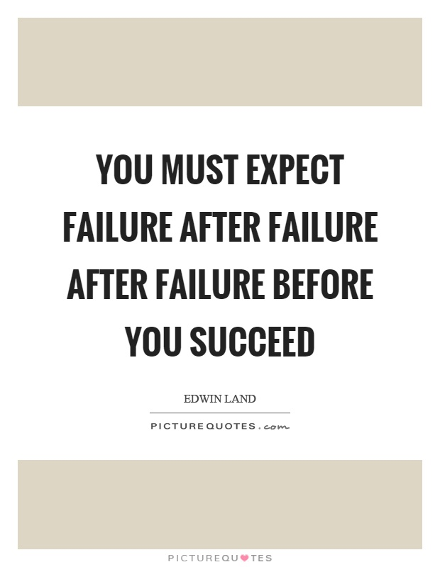 You must expect failure after failure after failure before you succeed Picture Quote #1