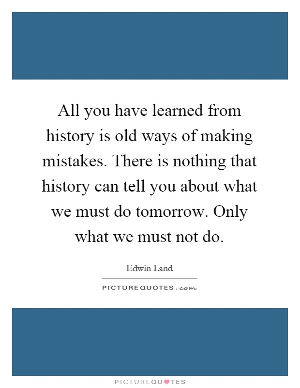 All you have learned from history is old ways of making mistakes. There is nothing that history can tell you about what we must do tomorrow. Only what we must not do Picture Quote #1