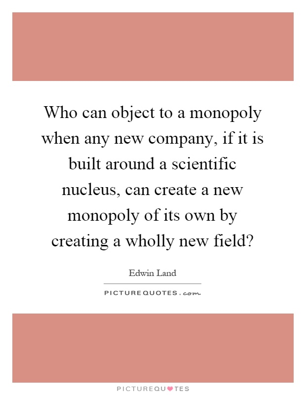 Who can object to a monopoly when any new company, if it is built around a scientific nucleus, can create a new monopoly of its own by creating a wholly new field? Picture Quote #1