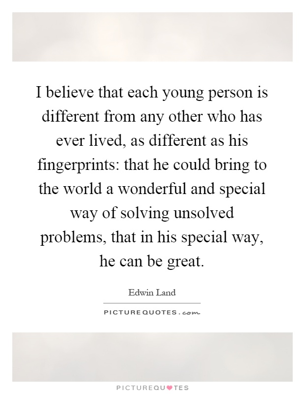 I believe that each young person is different from any other who has ever lived, as different as his fingerprints: that he could bring to the world a wonderful and special way of solving unsolved problems, that in his special way, he can be great Picture Quote #1